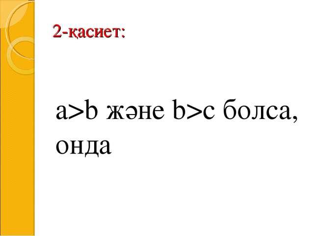 2-қасиет: a>b және b>c болса, онда