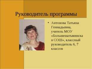 Руководитель программы Антонова Татьяна Геннадьевна, учитель МОУ «Большешатьм