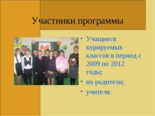 Участники программы Учащиеся курируемых классов в период с 2009 по 2012 годы;