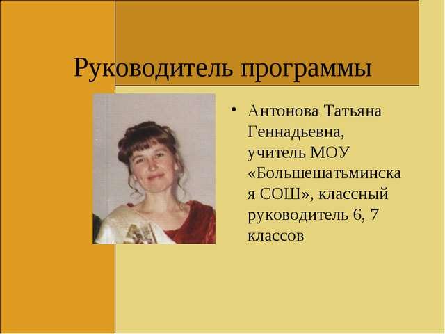 Руководитель программы Антонова Татьяна Геннадьевна, учитель МОУ «Большешатьм...