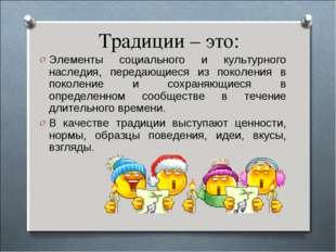 Традиции – это: Элементы социального и культурного наследия, передающиеся из