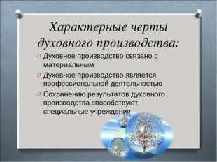 Характерные черты духовного производства: Духовное производство связано с мат