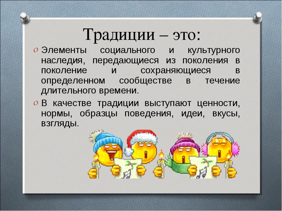 Традиции – это: Элементы социального и культурного наследия, передающиеся из...