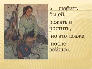 «…любить бы ей, рожать и ростить, но это позже, после войны».