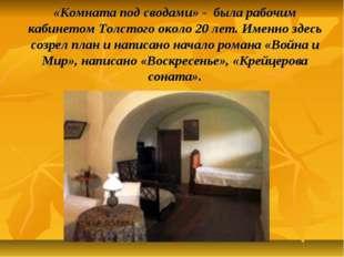 «Комната под сводами» - была рабочим кабинетом Толстого около 20 лет. Именно