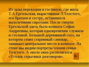 Из залы переходим в гостиную, где жила Т.А.Ергольская, вырастившая Л.Толстог