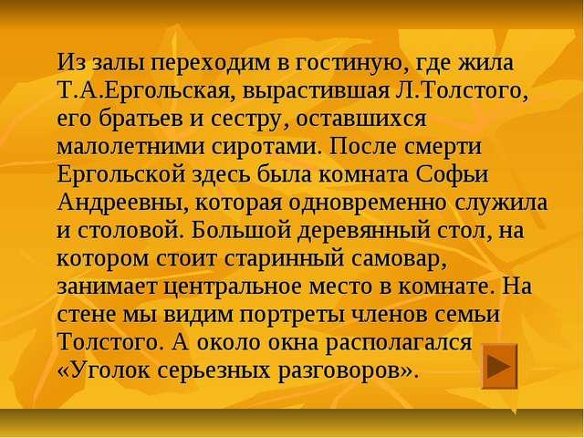 Из залы переходим в гостиную, где жила Т.А.Ергольская, вырастившая Л.Толстог...