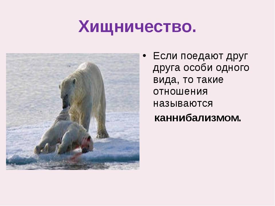Хищничество. Если поедают друг друга особи одного вида, то такие отношения на...