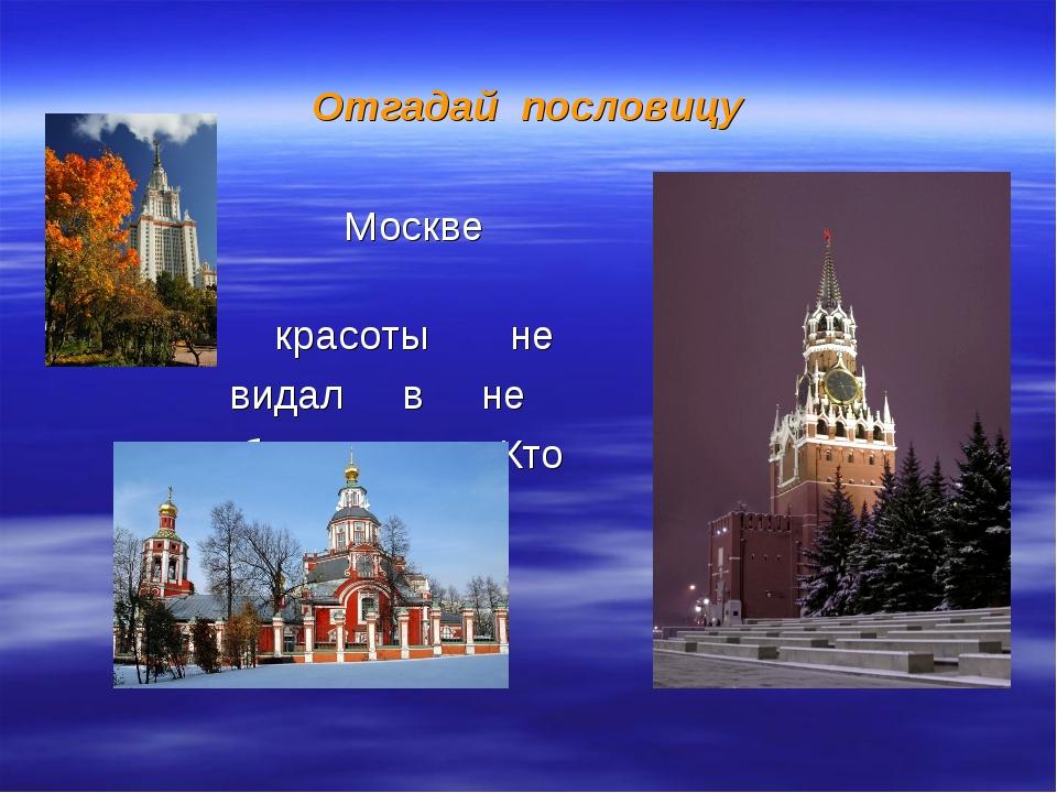 Отгадай пословицу Москве красоты не видал в не бывал, Кто