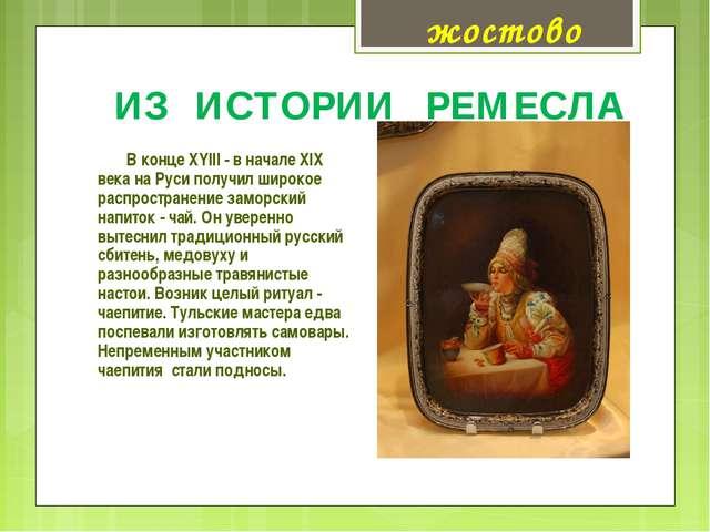 ИЗ ИСТОРИИ РЕМЕСЛА В конце XYIII - в начале XIX века на Руси получил широкое...