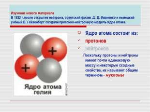 Изучение нового материала В 1932 г.после открытия нейтрона, советский физик Д