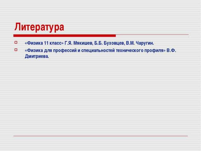 Литература «Физика 11 класс» Г.Я. Мякишев, Б.Б. Буховцев, В.М. Чаругин. «Физи...