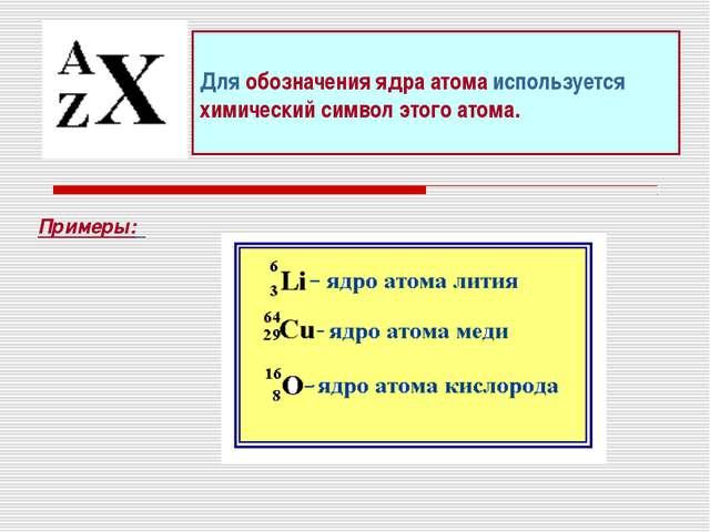 Для обозначения ядра атома используется химический символ этого атома. Примеры: