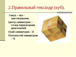2.Правильный гексаэдр (куб). Гекса – «6» - шестигранник. Центр симметрии – то