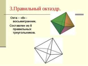 3.Правильный октаэдр. Окта – «8» - восьмигранник. Составлен из 8 правильных т