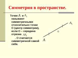 Симметрия в пространстве. Точки и называют симметричными относительно точки О