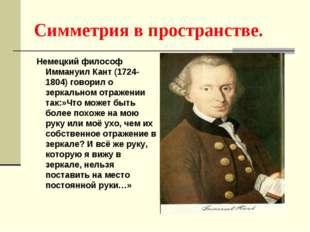 Симметрия в пространстве. Немецкий философ Иммануил Кант (1724-1804) говорил
