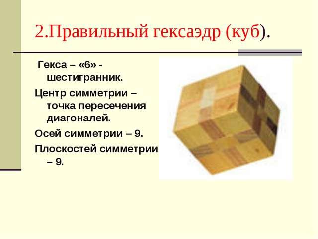2.Правильный гексаэдр (куб). Гекса – «6» - шестигранник. Центр симметрии – то...