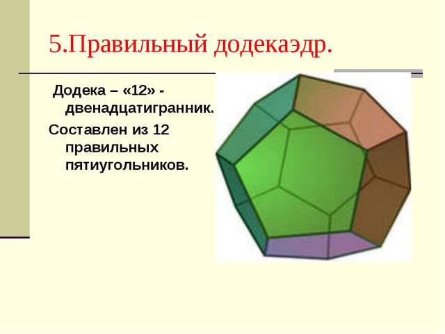 5.Правильный додекаэдр. Додека – «12» - двенадцатигранник. Составлен из 12 пр...