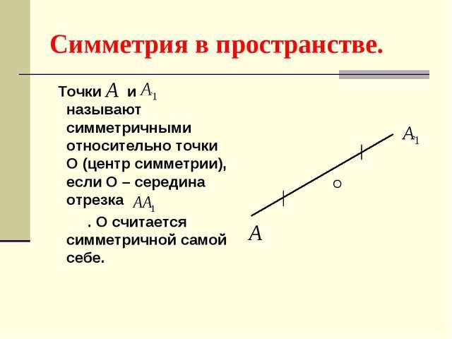 Симметрия в пространстве. Точки и называют симметричными относительно точки О...