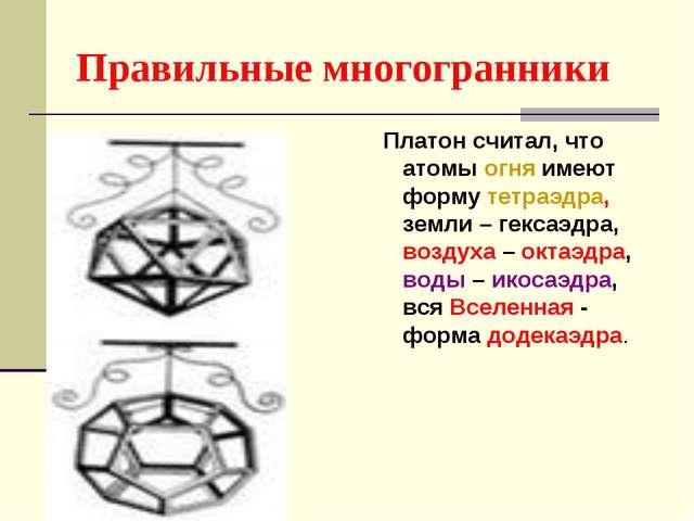 Правильные многогранники Платон считал, что атомы огня имеют форму тетраэдра,...