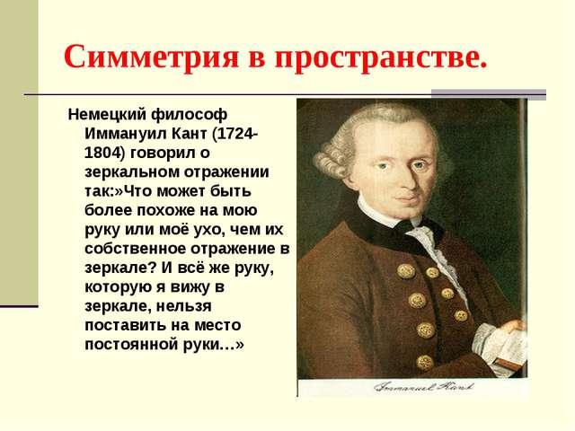 Симметрия в пространстве. Немецкий философ Иммануил Кант (1724-1804) говорил...