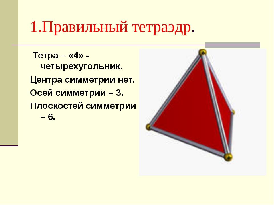 1.Правильный тетраэдр. Тетра – «4» - четырёхугольник. Центра симметрии нет. О...