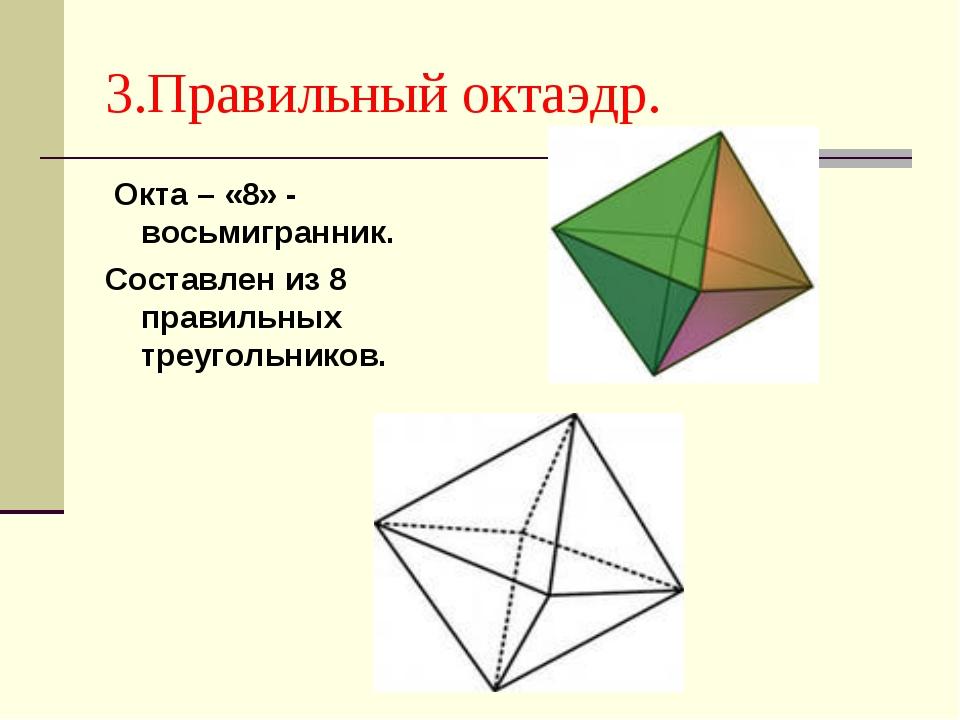 3.Правильный октаэдр. Окта – «8» - восьмигранник. Составлен из 8 правильных т...