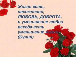 Жизнь есть, несомненно, ЛЮБОВЬ, ДОБРОТА, и уменьшение любви всегда есть умень