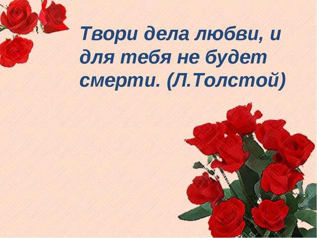 Твори дела любви, и для тебя не будет смерти. (Л.Толстой)