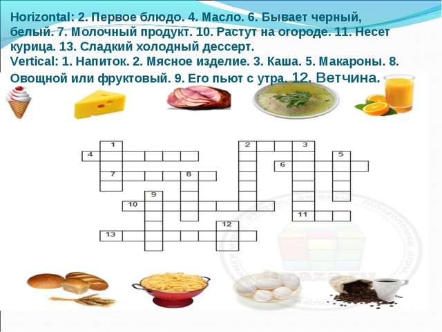 Horizontal:2. Первое блюдо. 4. Масло. 6. Бывает черный, белый. 7. Молочный п...