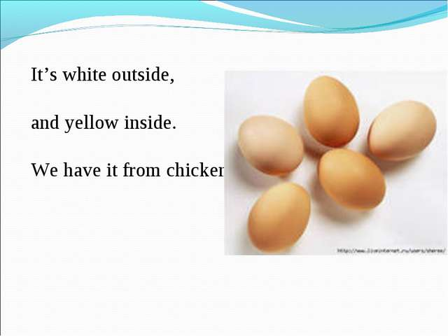 It's white outside, and yellow inside. We have it from chicken.