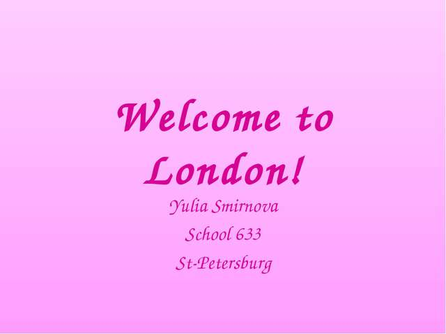 Welcome to London! Yulia Smirnova School 633 St-Petersburg