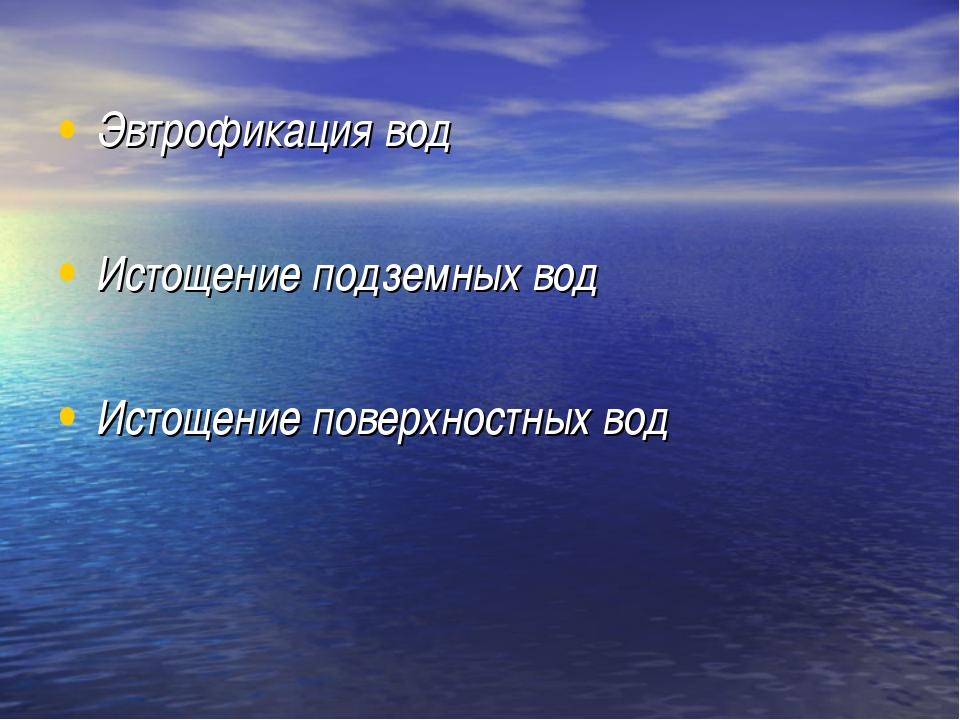 Эвтрофикация вод Истощение подземных вод Истощение поверхностных вод