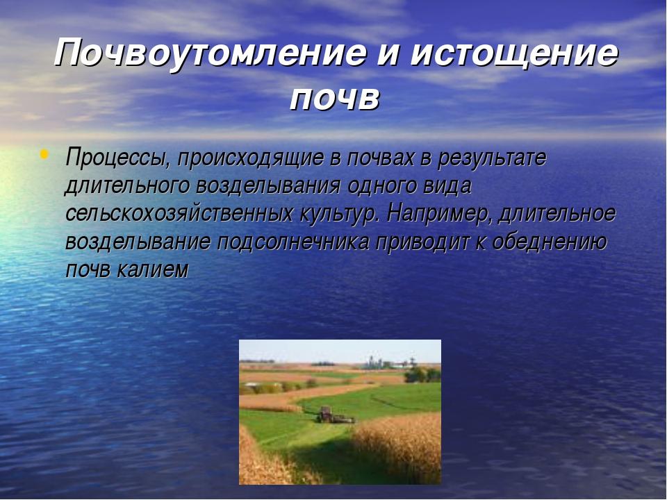 Почвоутомление и истощение почв Процессы, происходящие в почвах в результате...