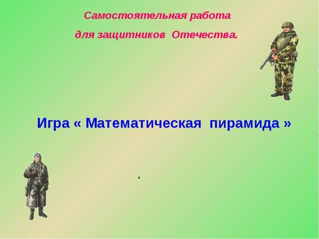 . Самостоятельная работа для защитников Отечества. Игра « Математическая пира...