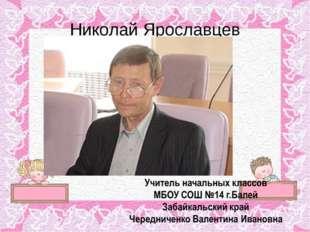 Николай Ярославцев Учитель начальных классов МБОУ СОШ №14 г.Балей Забайкальск