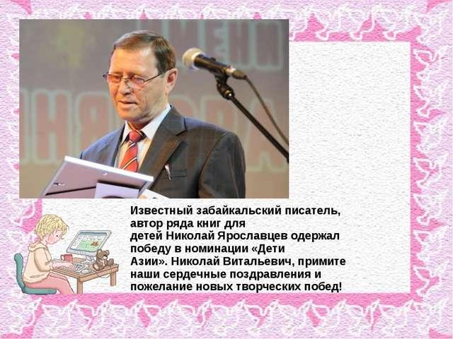 Известныйзабайкальскийписатель, автор ряда книг для детейНиколайЯрославце...