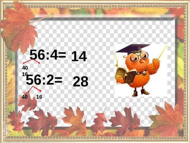 56:4= 56:2= 40 16 40 16 14 28
