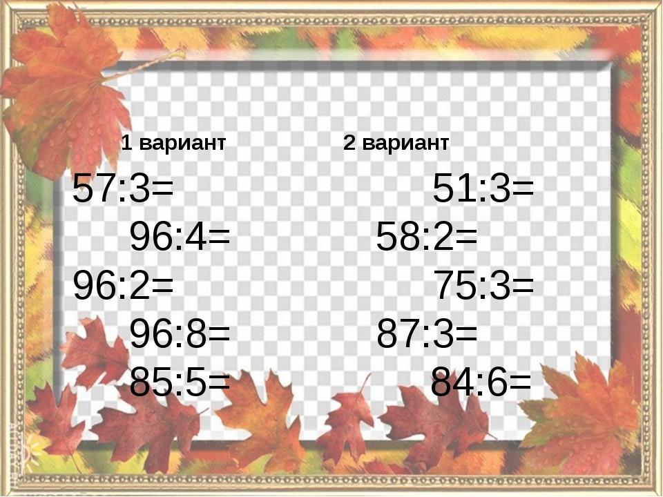 1 вариант 57:3= 96:4= 96:2= 96:8= 85:5= 2 вариант 51:3= 58:2= 75:3= 87:3= 84...
