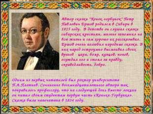 "Автор сказки ""Конек-горбунок"" Петр Павлович Ершов родился в Сибири в 1815 год"