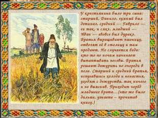 У крестьянина было три сына: старший, Данило, «умный был детина», средний— Г