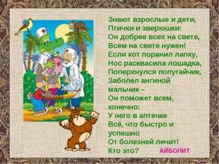 Знают взрослые и дети, Птички и зверюшки: Он добрее всех на свете, Всем на св