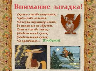 Скачет лошадь непростая, - Чудо-грива золотая, По горам парнишку носит, да ни