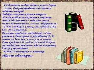 В библиотеке живут добрые, умные, друзья – книги. Они рассказывают нам столь