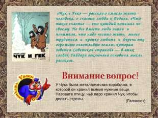«Чук и Гек» — рассказ о смысле жизни человека, о счастье любви к Родине. «Чт