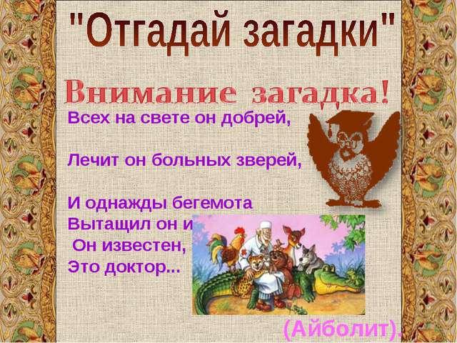 Всех на свете он добрей, Лечит он больных зверей, И однажды бегемота Вытащил...