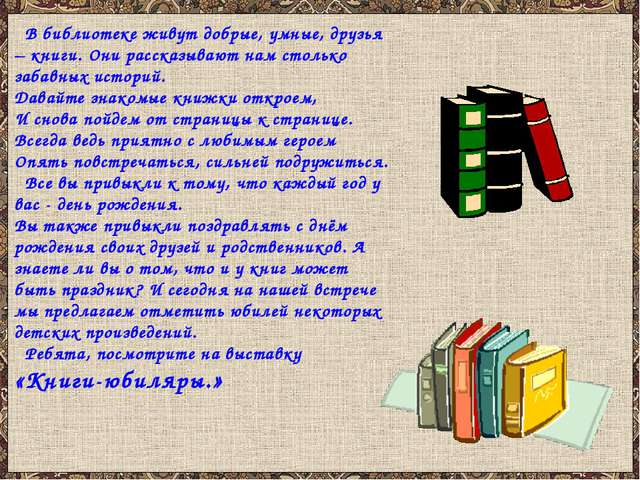 В библиотеке живут добрые, умные, друзья – книги. Они рассказывают нам столь...