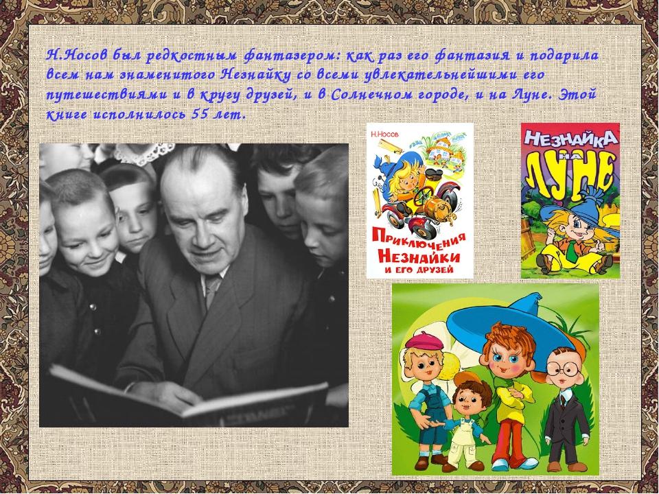 Н.Носов был редкостным фантазером: как раз его фантазия и подарила всем нам з...