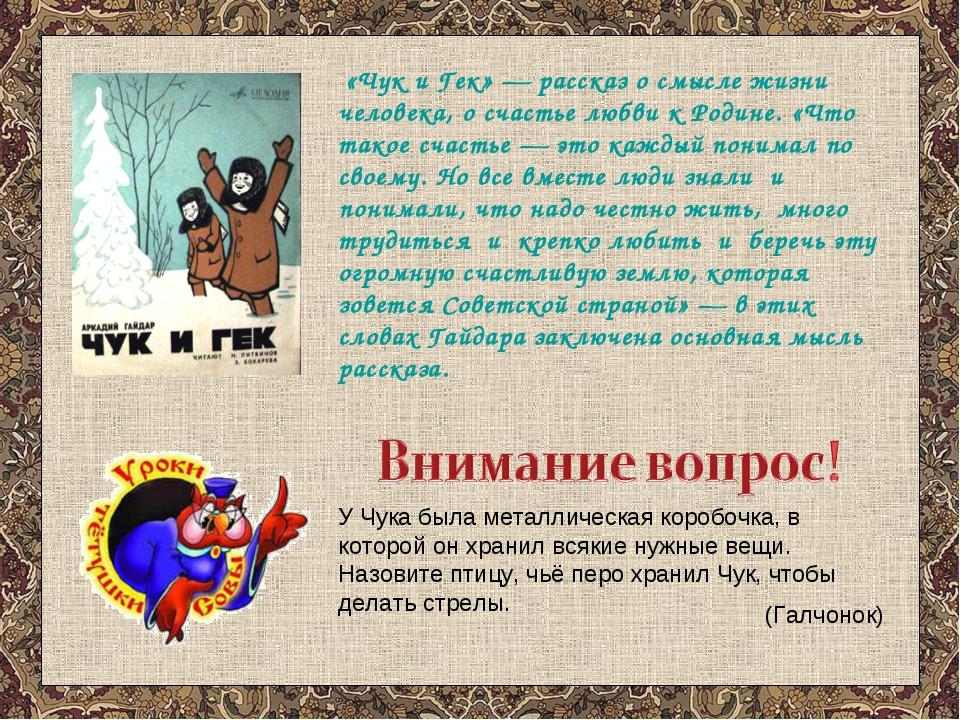 «Чук и Гек» — рассказ о смысле жизни человека, о счастье любви к Родине. «Чт...